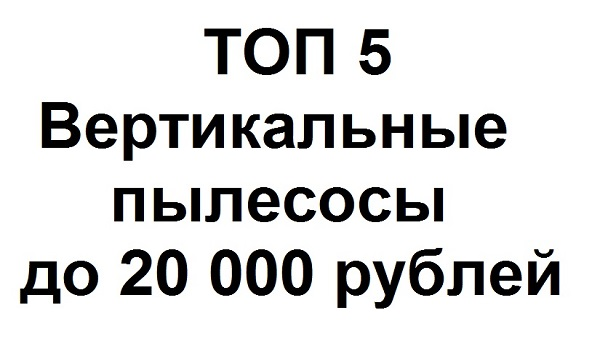 ТОП 5 Вертикальные пылесосы до 20 тысяч рублей
